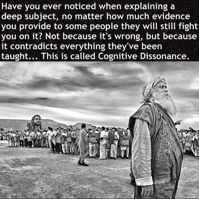 Have you ever noticed when explaining a deep subject, no matter how much evidence you provide to some people they will still fight you on it Not because it's wrong, but because it contradicts everything they've been taught This is called Cognitive Dissonance memes