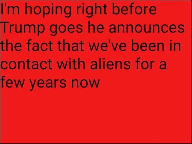 I'm hoping right before Trump goes he announces the fact that we've been in contact with aliens for a few years now memes