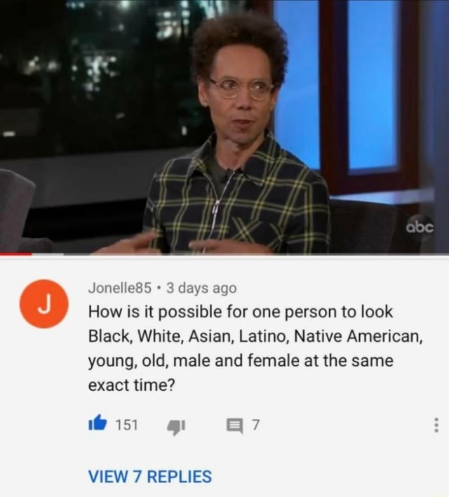 Jonelle85 3 days ago How is it possible for one person to look Black, White, Asian, Latino, Native American, young, old, male and female at the same exact time 151 VIEW 7 REPLIES memes