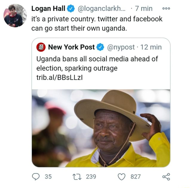Logan Hall loganclarkh 7 min it's private country. twitter and facebook can go start their own uganda. New York Post nypost 12 min Uganda bans all social media ahead of election, sparking outrage 35 Tl 239 827 meme