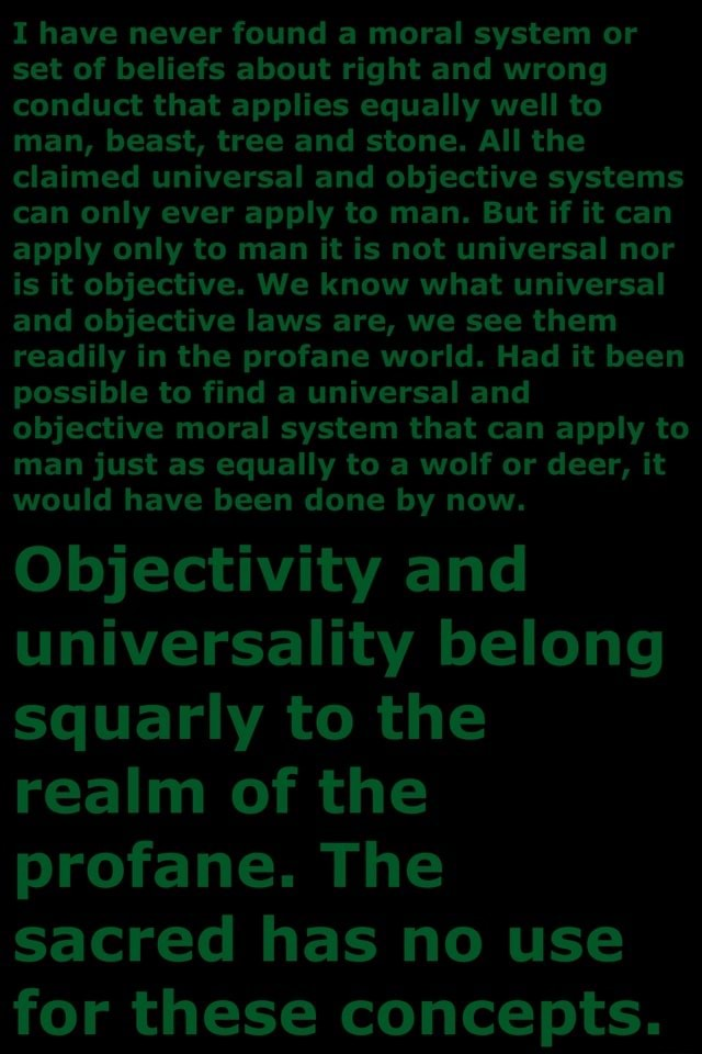 I have never found a moral system or set of beliefs about right and wrong conduct that applies equally well to man, beast, tree and stone. All the claimed universal and objective systems can only ever apply to man. But if it can apply only to man it is not universal nor is it objective. We know what universal and objective laws are, we see them readily in the profane world. Had it been possible to find a universal and objective moral system that can apply to man just as equally to a wolf or deer, it would have been done by now. Objectivity and universality belong squarly to the realm of the profane. The sacred has no use for these concepts memes