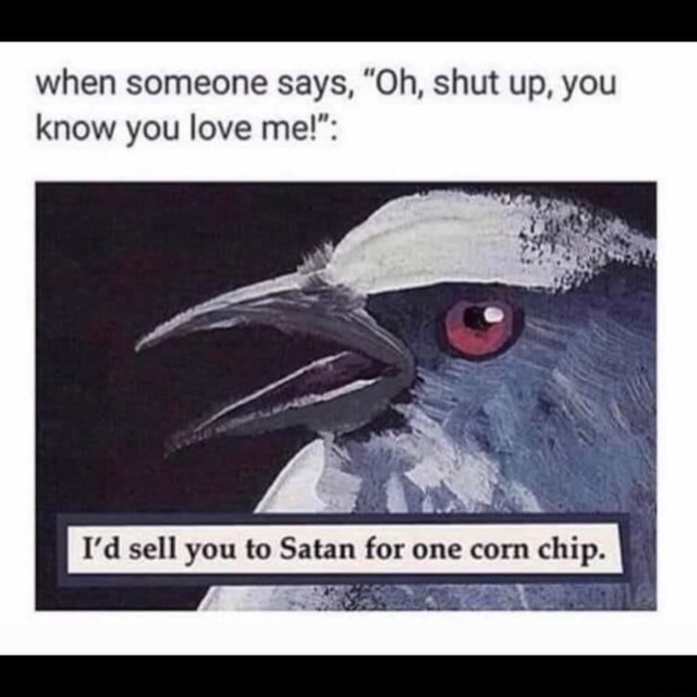 When someone says, Oh, shut up, you know you love mel of I I'd sell you to Satan for one corn chip memes