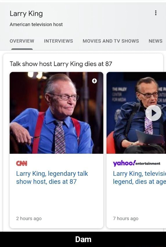 Larry King American television host OVERVIEW INTERVIEWS MOVIES ANDTV SHOWS NEWS Talk show host Larry King dies at 87 yahoogLentertainment Larry King, legendary talk Larry King, televisi show host, dies at 87 legend, dies at age 2 hours ago 7 hours ago Dam  Dam meme