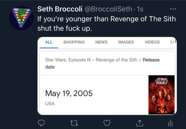 Seth Broccoli BroccoliSeth If you're younger than Revenge of The Sith shut the fuck up. SHOPPING NEWS IMAGES Star Wars Episode Ill Revenge of the Sith  Release date it, ill May 19, 2005 USA memes