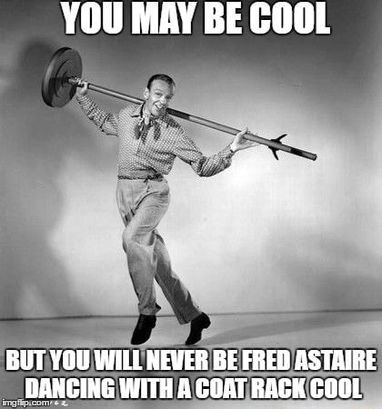 YOU MAY BE COOL BUT YOU WILL NEVER BE FRED ASTAIRE DANCING WITH A COAT RACK COOL meme