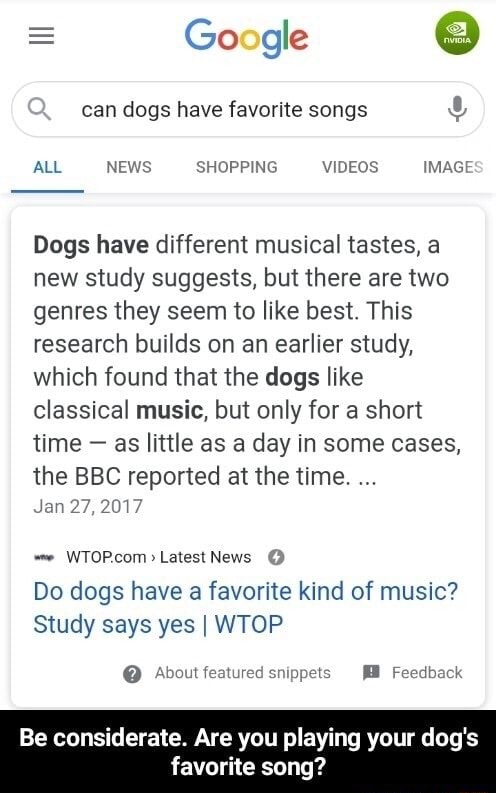 Google can dogs have favorite songs ALL NEWS SHOPPING IMAGE Dogs have different musical tastes, a new study suggests, but there are two genres they seem to like best. This research builds on an earlier study, which found that the dogs like classical music, but only for a short time  as little as a day in some cases, the BBC reported at the time. Jan 27, 2017 News Do dogs have a favorite kind of music Study says yes I WTOP  About featured snippets Feedback Be considerate. Are you playing your dog's favorite song memes