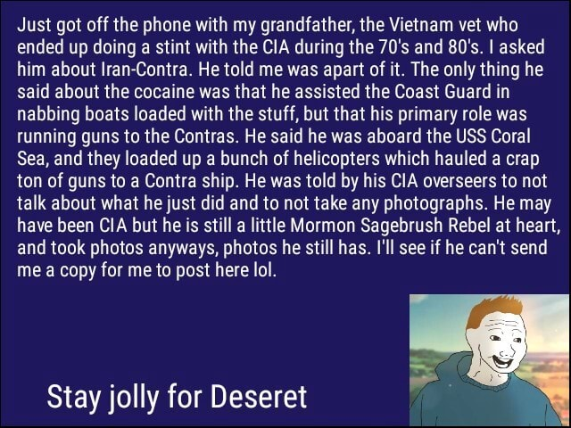 Just got off the phone with my grandfather, the Vietnam vet who ended up doing a stint with the CIA during the 70's and 80's. I asked him about Iran Contra. He told me was apart of it. The only thing he said about the cocaine was that he assisted the Coast Guard in nabbing boats loaded with the stuff, but that his primary role was running guns to the Contras. He said he was aboard the USS Coral Sea, and they loaded up a bunch of helicopters which hauled a crap ton of guns to a Contra ship. He was told by his CIA overseers to not talk about what he just did and to not take any photographs. He may have been CIA but he is still a little Mormon Sagebrush Rebel at heart, and took photos anyways, photos he still has. I'll see if he can not send me a copy for me to post here let Stay jolly for De