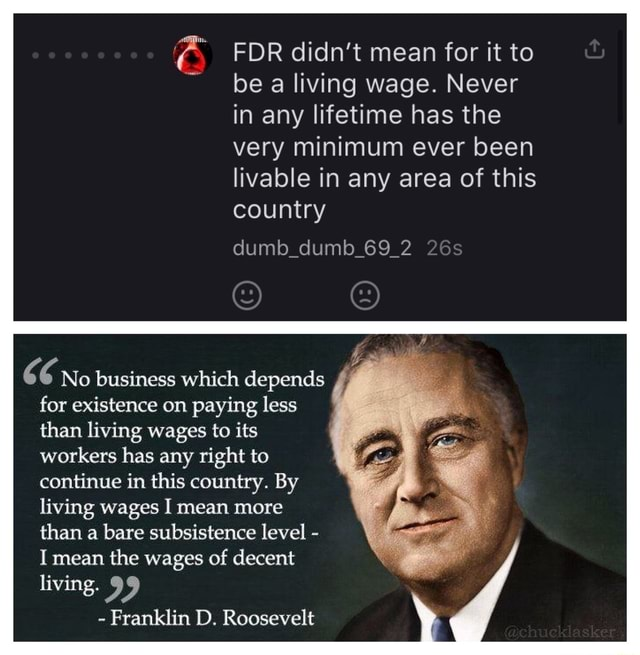 FDR didn't mean for it to be a living wage. Never in any lifetime has the very minimum ever been livable in any area of this country dumb dumb 69 66 No business which depends for existence on paying less than living wages to its workers has any right to continue in this country. By living wages I mean more than a bare subsistence level  I mean the wages of decent living.  Franklin D. Roosevelt memes