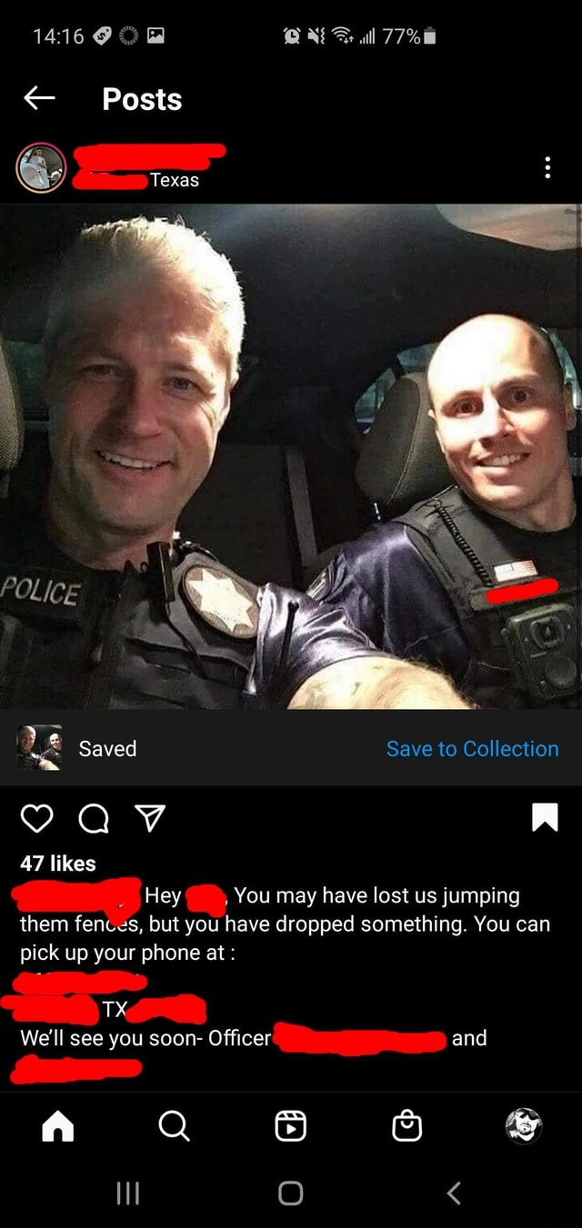 Ll Posts Texas POLICE Wa 4 Saved Save to Collection AV 47 likes  Hey, You may have lost us jumping them fences, but you have dropped something. You can pick up your phone at TX We'll see you soon Officer and A QQ 6 O memes
