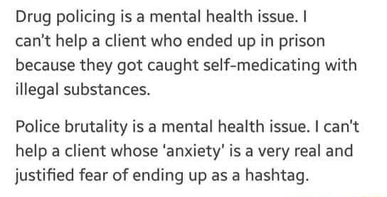 Drug policing is a mental health issue. I can not help a client who ended up in prison because they got caught self medicating with illegal substances. Police brutality is a mental health issue. I can not help a client whose anxiety is a very real and justified fear of ending up as a hashtag memes