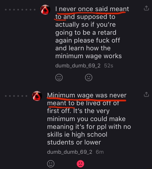 I never once said meant to and supposed to actually so if you're going to be a retard again please fuck off and learn how the minimum wage works dumb dumb 69 2 Minimum wage was never meant to be lived off of first off. It's the very minimum you could make meaning it's for ppl with no skills ie high school students or lower dumb dumb 69 2 memes