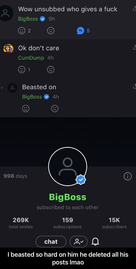 Wow unsubbed who gives a fuck BigBoss Os Ok do not care CumDump Beasted on BigBoss 998 days BigBoss subscribed to each other 269K 159 tal smile bscriptic chat beasted so hard on him he deleted all his posts Imao  I beasted so hard on him he deleted all his posts lmao memes
