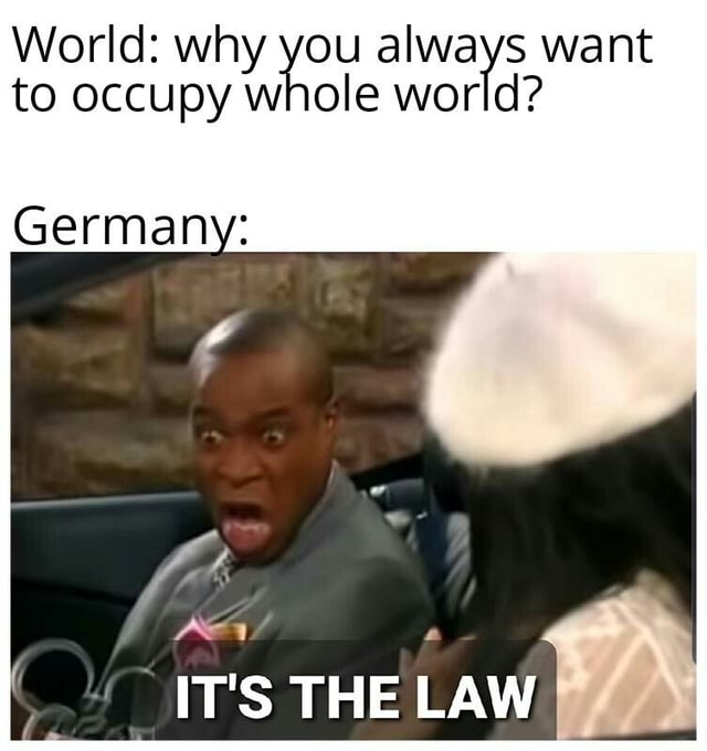 World why you always want to occupy whole world Germany IT'S THE LAW memes