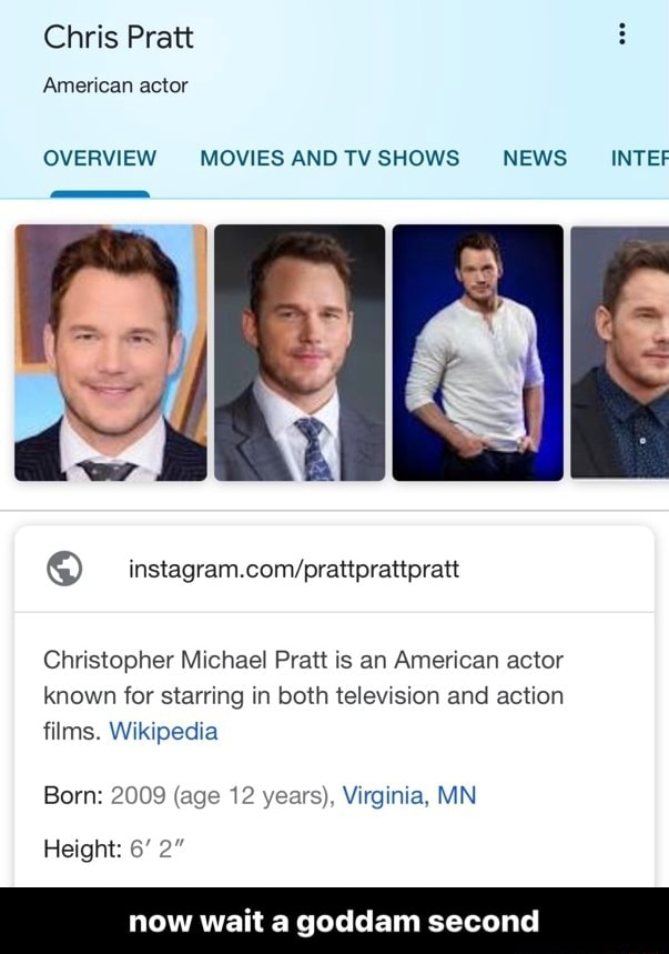 Chris Pratt American actor OVERVIEW MOVIES AND TV SHOWS NEWS INTEF d BR Christopher Michael Pratt is an American actor known for starring in both television and action films. Wikipedia Born 2009 age 12 years, Virginia, MN Height 6 2 now wait a goddam sec now wait a goddam second meme