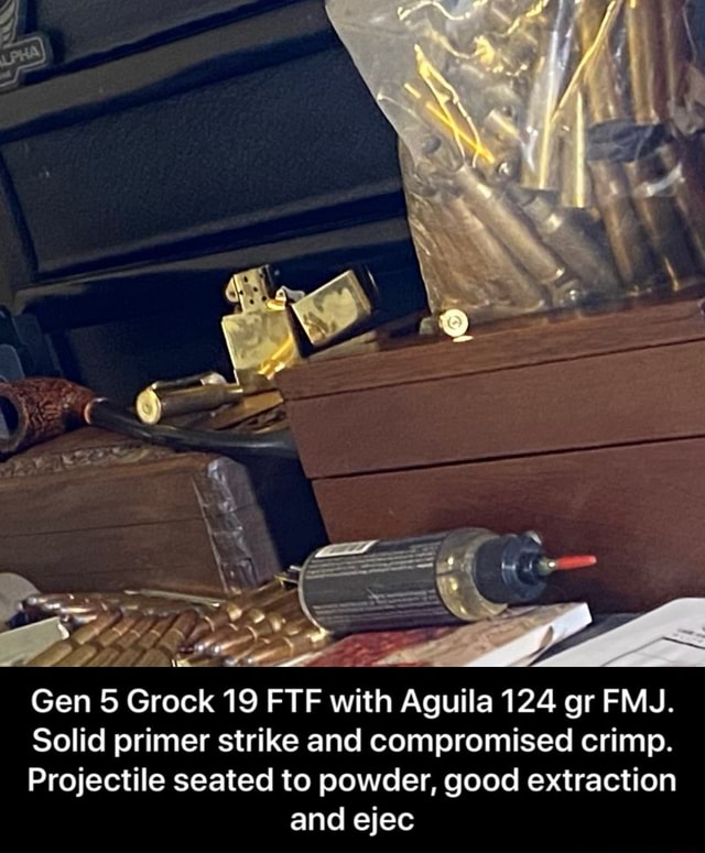 Gen Grock 19 FTF with Aguila 124 gr FMJ. Solid primer strike and compromised crimp. Projectile seated to powder, good extraction and ejec Gen 5 Grock 19 FTF with Aguila 124 gr FMJ. Solid primer strike and compromised crimp. Projectile seated to powder, good extraction and ejec memes