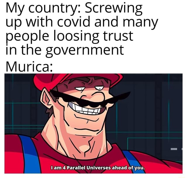 My country Screwing up with covid and many people loosing trust In the government Murica tam 4 Parallel Universes ahead of you memes