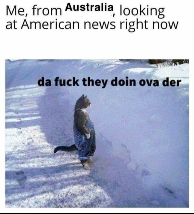 Me, from Australia Iooking at American news right now da fuck they doin ova der meme