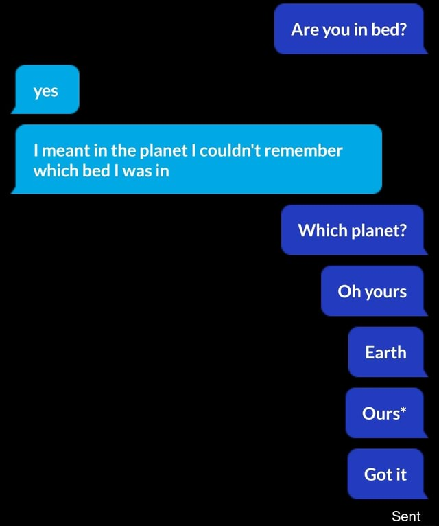 Are you in bed yes meant in the planet I couldn't remember which bed was in Which planet Oh yours Earth Ours* Got it Sent meme