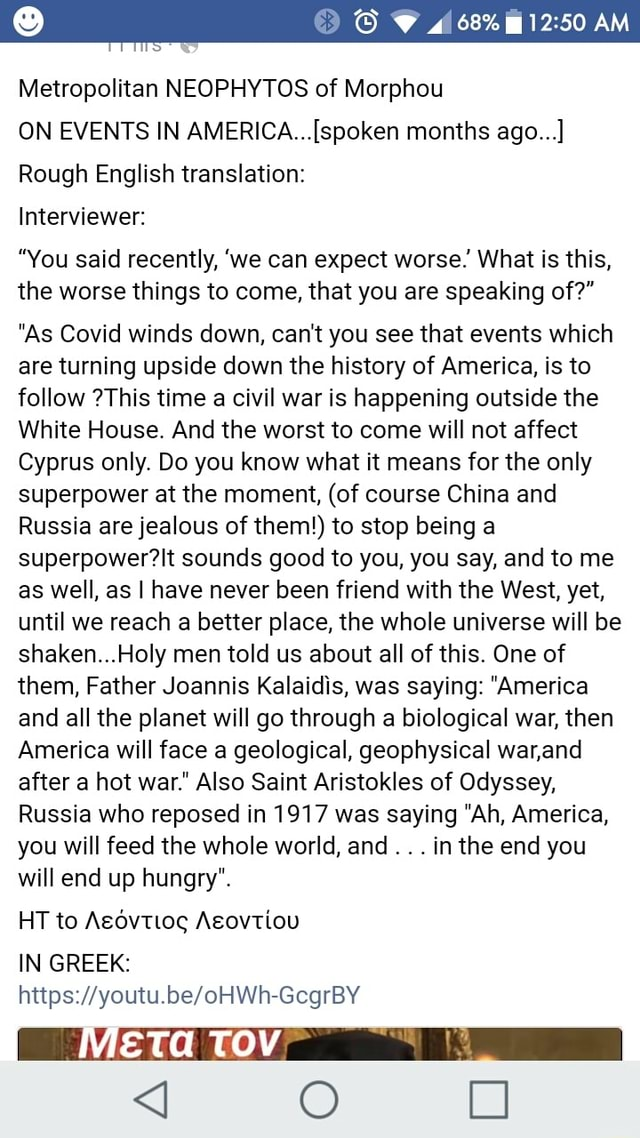 Metropolitan NEOPHYTOS of Morphou 68% AM ON EVENTS IN months ago Rough English translation Interviewer You said recently, we can expect worse. What is this, the worse things to come, that you are speaking of As Covid winds down, can not you see that events which are turning upside down the history of America, is to follow This time a civil war is happening outside the White House. And the worst to come will not affect Cyprus only. Do you know what it means for the only superpower at the moment, of course China and Russia are jealous of them to stop being a sounds good to you, you say, and to me as well, as I have never been friend with the West, yet, until we reach a better place, the whole universe will be shaken Holy men told us about all of this. One of them, Father Joannis Kalaidis, wa