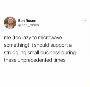 Ben Rosen ben rosen me too lazy to microwave something i should support a struggling small business during these unprecedented times memes