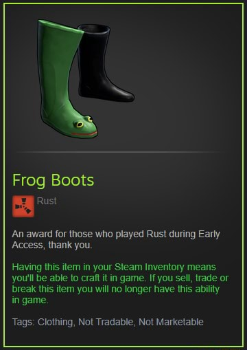 Frog Boots Rust An award for those who played Rust during Early Access, thank you Having this item in your Steam Inventory means you'll be able to craft it in game. If you sell, trade or break this item you will no longer have this ability in game. Tags Clothing, Not Tradable, Not Marketable meme