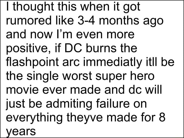 I thought this when it got rumored like 3 4 months ago and now I'm even more positive, if DC burns the flashpoint arc immediatly itll be the single worst super hero movie ever made and dc will just be admiting failure on everything theyve made for 8 years meme