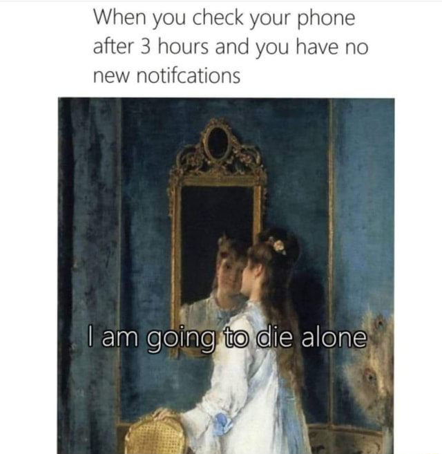 When you check your phone after 3 hours and you have no new notitcations am goingto die alone memes