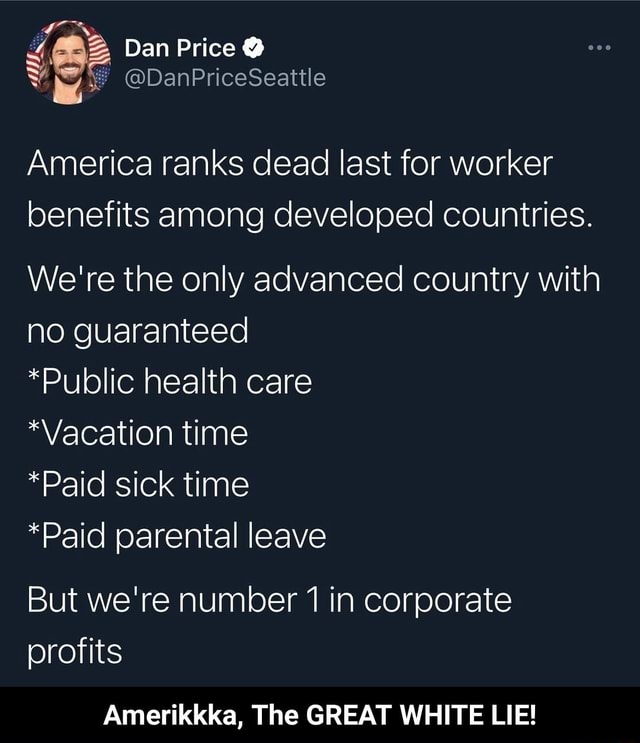 Dan Price  DanPriceSeattle America ranks dead last for worker benefits among developed countries We're the only advanced country with no guaranteed *Public health care Vacation time *Paid sick tim *Paid parental leave But we're number in corporate profits Amerikkka, The GREAT WHITE LIE  Amerikkka, The GREAT WHITE LIE memes