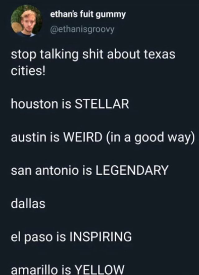 Ethan's fuit gummy ethanisgroovy stop talking shit about texas cities houston is STELLAR austin is WEIRD in a good way san antonio is LEGENDARY dallas el paso is INSPIRING amarillo is YELLOW memes