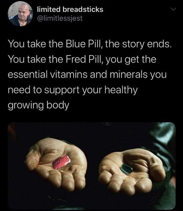 Limited breadsticks You take the Blue Pill, the story ends. You take the Fred Pill, you get the essential vitamins and minerals you need to support your healthy growing body memes