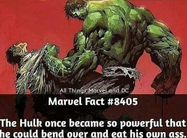 Marvel Fact 2405 The Hulk once became so powerful that he could bend over and eat his own ass memes