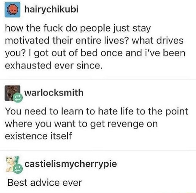 How the fuck do people just stay motivated their entire lives what drives you I got out of bed once and i've been exhausted ever since. BB wartocksmith You need to learn to hate life to the point where you want to get revenge on existence itself castielismycherrypie Best advice ever memes