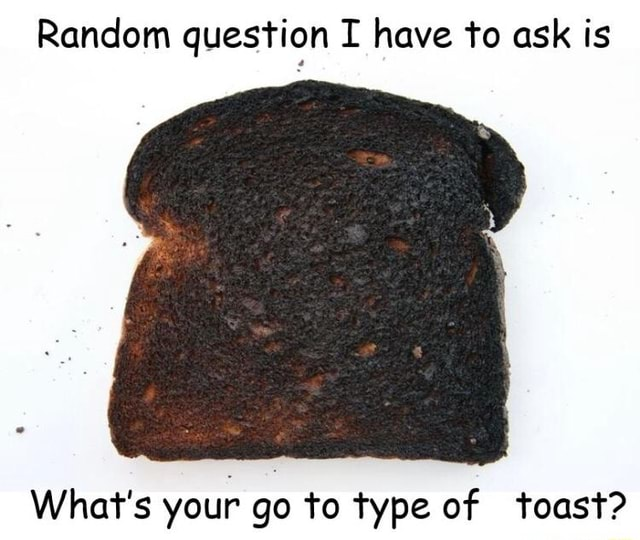 Random question I have to ask is What's your go to type of toast memes
