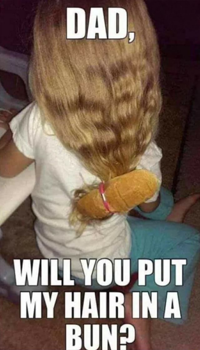 DAD. WILL YOU PUT MY HAIR INA BIND memes