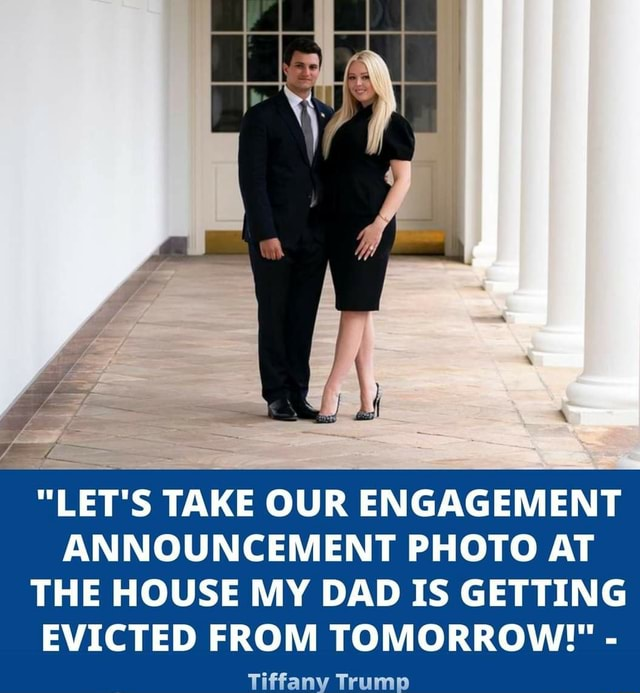 LET'S TAKE OUR ENGAGEMENT ANNOUNCEMENT PHOTO AT THE HOUSE MY DAD IS GETTING EVICTED FROM TOMORROW   Tiffany Trump meme