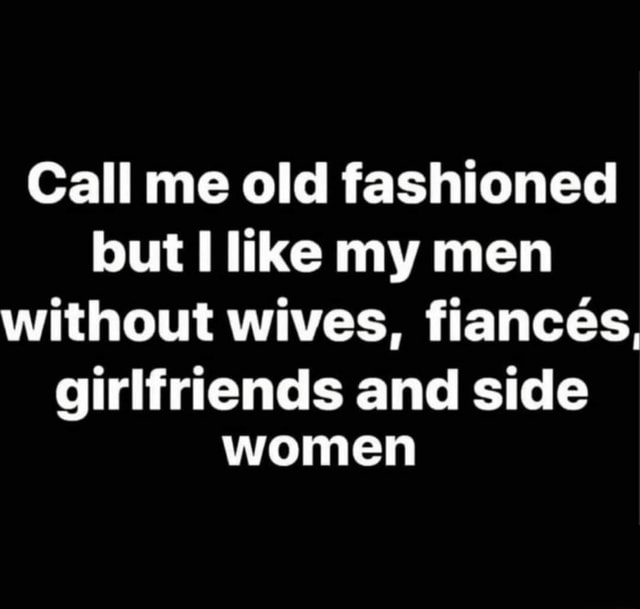 Call me old fashioned but like my men without wives, fiancees, girlfriends and side women memes