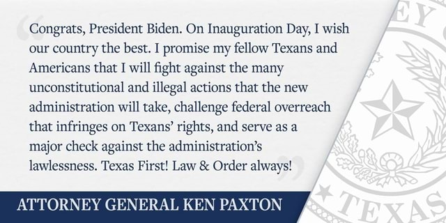 Congrats, President Biden. On Inauguration Day, I wish our country the best. I promise my fellow Texans and Americans that I will fight against the many unconstitutional and illegal actions that the new administration will take, challenge federal overreach that infringes on Texans rights, and serve as a major check against the administration's lawlessness. Texas First Law  and  Order always ATTORNEY GENERAL KEN PAXTON memes