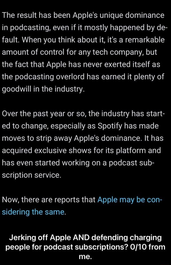 The result has been Apple's unique dominance in podcasting, even if it mostly happened by de fault. When you think about it, it's a remarkable amount of control for any tech company, but the fact that Apple has never exerted itself as the podcasting overlord has earned it plenty of goodwill in the industry. Over the past year or so, the industry has start ed to change, especially as Spotify has made moves to strip away Apple's dominance. It has acquired exclusive shows for its platform and has even started working on a podcast sub scription service. Now, there are reports that Apple may be con sidering the same. Jerking off Apple AND defending charging people for podcast subscriptions from me.  Jerking off Apple AND defending charging people for podcast subscriptions 0 10 from me memes