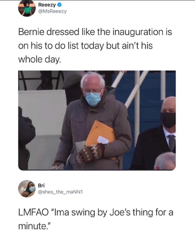 Reeezy Bernie dressed like the inauguration is on his to do list today but ain't his whole day. Bri ashes the raNnt LMFAO Ima swing by Joe's thing for a minute. memes