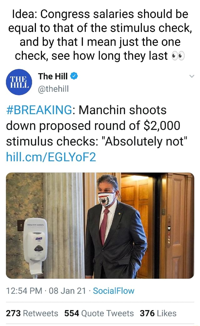 Idea Congress salaries should be equal to that of the stimulus check, and by that I mean just the one check, see how long they last The Hill thehill BREAKING Manchin shoots down proposed round of $2,000 stimulus checks Absolutely not hill. PM 08 Jan 21 SocialFlow meme