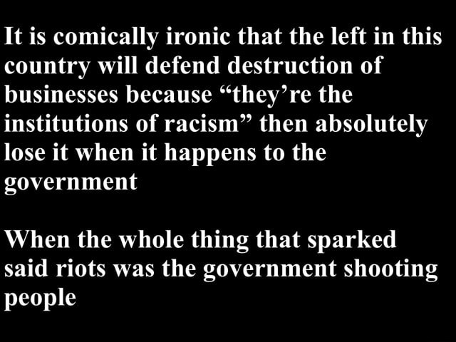 It is comically ironic that the left in this country will defend destruction of businesses because they're the institutions of racism then absolutely lose it when it happens to the government When the whole thing that sparked said riots was the government shooting people memes