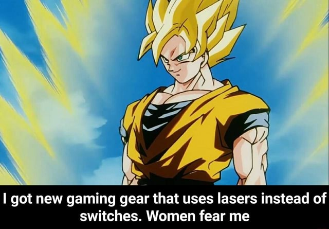 Got new gaming gear that uses lasers instead of switches. Women fear me I got new gaming gear that uses lasers instead of switches. Women fear me memes