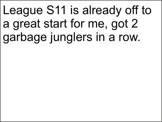 League is already off to a great start for me, got 2 garbage junglers in a row memes