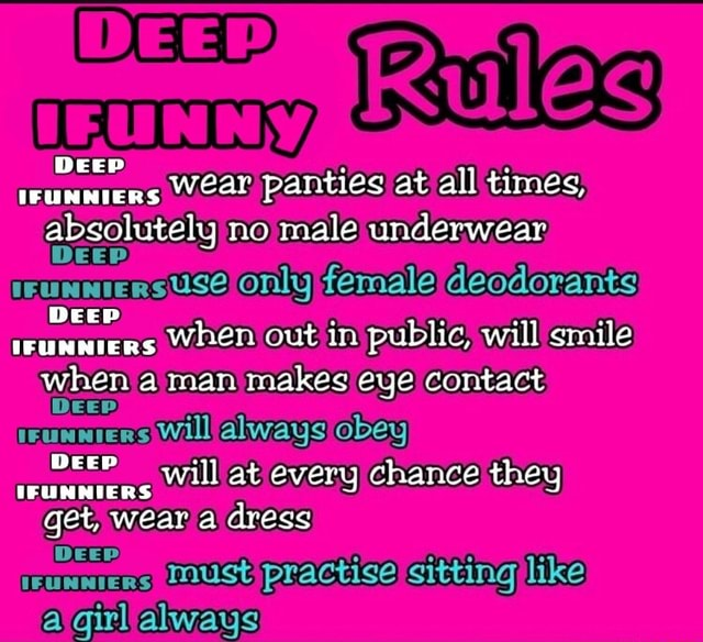 Wear panties at all times, WEED Deep DEEP absolutely no male underwear. suse only female deodorants when out in public, will smile when a man makes eye contact Will obey Deep will at every chance they IFUNNIERS get, wear a dress must practise sitting like girl always memes