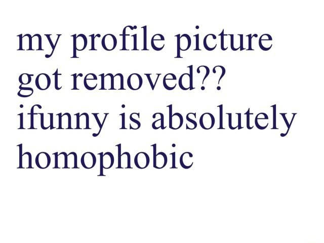 My profile picture got removed ifunny is absolutely homophobic memes