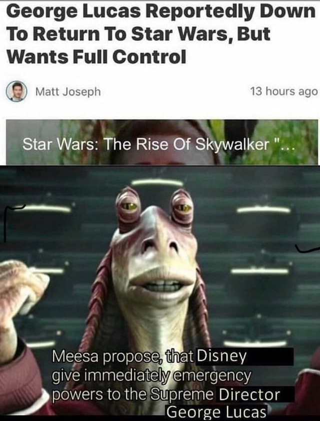 George Lucas Reportedly Down To Return To Star Wars, But Wants Full Control Matt Joseph 13 hours ago Star Wars The Rise Of Skywalker a N Meesa proposetfiat Disney give immediately emergency powers to the Supreme Director George Lucas meme