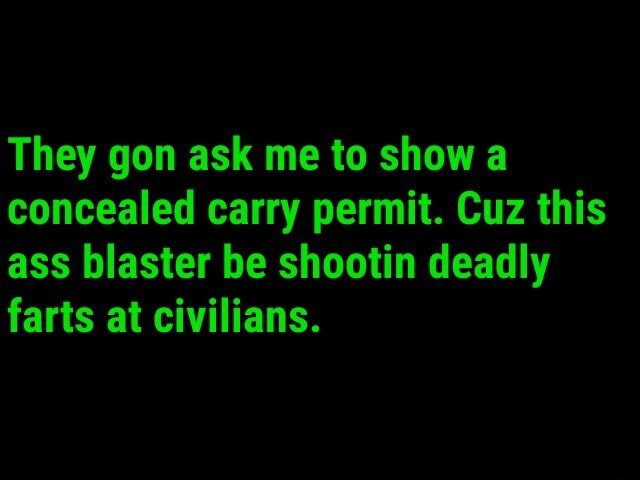 They gon ask me to show a concealed carry permit. Cuz this ass blaster be shootin deadly farts at civilians memes