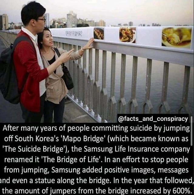 And conspiracy After many years of people committing suicide by jumping off South Korea's Mapo Bridge which became known as The Suicide Bridge' , the Samsung Life Insurance company renamed it The Bridge of Life'. In an effort to stop people from jumping, Samsung added positive images, messages ind even a statue along the bridge. In the year that followed, the amount of jumpers from the bridge increased by 600% memes