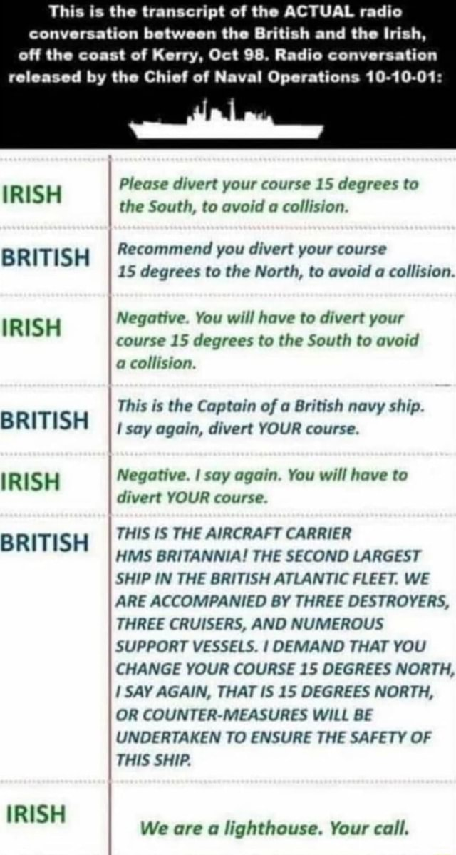 This is the transcript of the ACTUAL radio conversation between the British and the Irish, off the coast of Kerry, Oct 98. Radio conversation released by the Chief of Naval Operations 10 10 01 Please divert your course 15 degrees to IRISH I the South, to avoid a collision. BRITISH Recommend you divert your course AS degrees to the North, to avoid a collision. IRISH Negative. You will have to divert your course 15 degrees to the South to avoid a collision. This is the Captain of a British navy ship. BRITISH I say again, divert YOUR course. IRISH Negative. I say again. You will have to divert YOUR course. THIS IS THE AIRCRAFT CARRIER BRITISH HMS BRITANNIA THE SECOND LARGEST SHIP IN THE BRITISH ATLANTIC FLEET. WE ARE ACCOMPANIED BY THREE DESTROYERS, THREE CRUISERS, AND NUMEROUS SUPPORT VESSEL