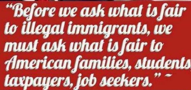 Before we ash what is fair to illegal immigrants, we must ask what is fair to American families, students taxpayers, job seekers. meme